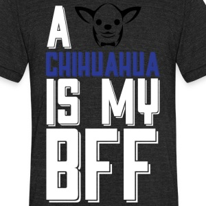A Chihuahua Is My Bff T Shirt - Unisex Tri-Blend T-Shirt by American Apparel