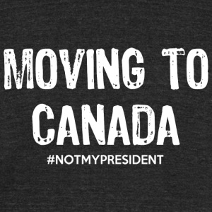 Moving To Canada Not My President TShirt - Unisex Tri-Blend T-Shirt by American Apparel