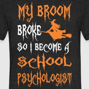 My Broom Broke So I Become A School Psychologist - Unisex Tri-Blend T-Shirt by American Apparel