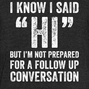 I know I said Hi But I'm not prepared for a follow - Unisex Tri-Blend T-Shirt by American Apparel