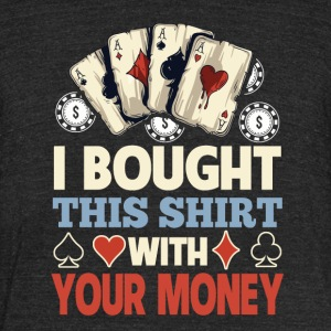 I Bought This Shirt With Your Money - Unisex Tri-Blend T-Shirt by American Apparel
