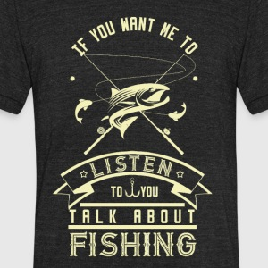 If you want to talk to me fishing - Unisex Tri-Blend T-Shirt by American Apparel