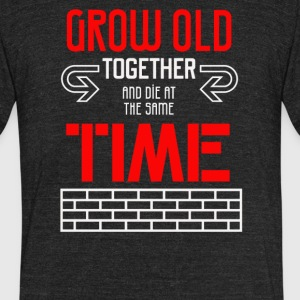 Grow old together and die at the same time - Unisex Tri-Blend T-Shirt by American Apparel
