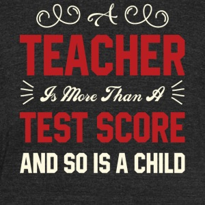 A Teacher Is More Than A Test Score T Shirt - Unisex Tri-Blend T-Shirt by American Apparel