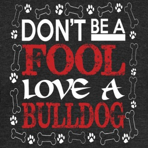 Dont Be A Fool Love A Bulldog - Unisex Tri-Blend T-Shirt by American Apparel