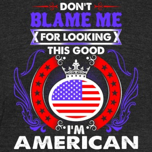 Dont Blame Me For Looking This Good Im American - Unisex Tri-Blend T-Shirt by American Apparel