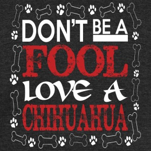 Dont Be A Fool Love A Chihuahua - Unisex Tri-Blend T-Shirt by American Apparel