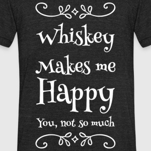 Whiskey - Whiskey Makes me Happy you not so much - Unisex Tri-Blend T-Shirt by American Apparel