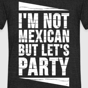 Mexican - I'm Not Mexican But Let's Party - Unisex Tri-Blend T-Shirt by American Apparel