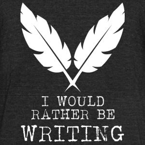Writing - I Would Rather Be Writing - Unisex Tri-Blend T-Shirt by American Apparel