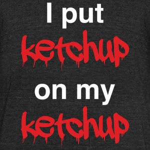Ketchup - I put ketchup on my ketchup - Unisex Tri-Blend T-Shirt by American Apparel