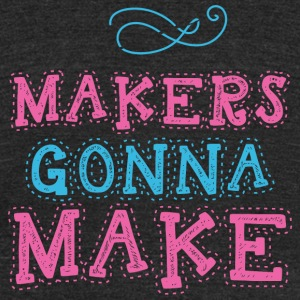 Maker - Makers Gonna Make - Unisex Tri-Blend T-Shirt by American Apparel