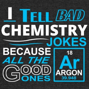 Chemistry - I TELL BAD CHEMISTRY JOKES BECAUSE A - Unisex Tri-Blend T-Shirt by American Apparel