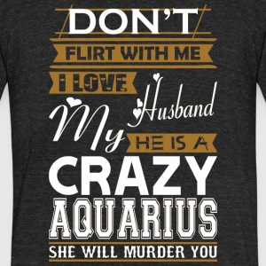 Dont Flirt With Me Love Husband He Crazy Aquarius - Unisex Tri-Blend T-Shirt by American Apparel
