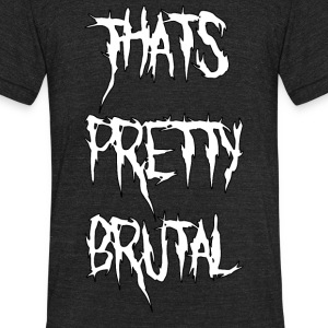 That's Pretty Brutal - Unisex Tri-Blend T-Shirt by American Apparel