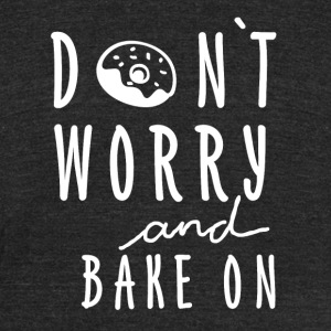 Dont worry and bake on! - Unisex Tri-Blend T-Shirt by American Apparel