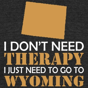 I Dont Need Therapy I Just Want To Go Wyoming - Unisex Tri-Blend T-Shirt by American Apparel