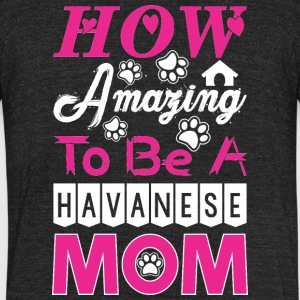 How Amazing To Be A Havanese Mom - Unisex Tri-Blend T-Shirt by American Apparel