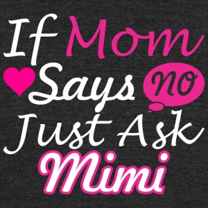 If Mom Says No Just Ask Mimi - Unisex Tri-Blend T-Shirt by American Apparel