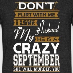 Dont Flirt With Me Love Husband He Crazy September - Unisex Tri-Blend T-Shirt by American Apparel