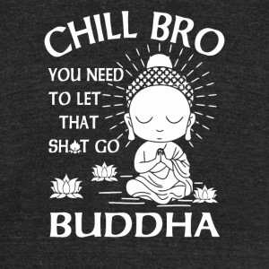 Chill Bro You need to let that shit go Buddha - Unisex Tri-Blend T-Shirt by American Apparel