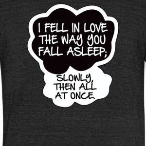I Fell In Love The Way You Fall Asleep - Unisex Tri-Blend T-Shirt by American Apparel