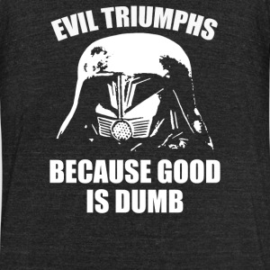 Evil Triumphs Because Good is Dumb - Unisex Tri-Blend T-Shirt by American Apparel
