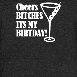 Cheers BITCHES Its My Birthday - Unisex Tri-Blend T-Shirt by American Apparel