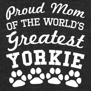 Proud Mom Of The World's Greatest Yorkie - Unisex Tri-Blend T-Shirt by American Apparel