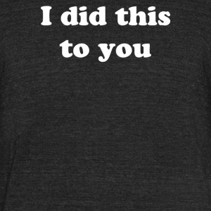 I Did This To You - Unisex Tri-Blend T-Shirt by American Apparel