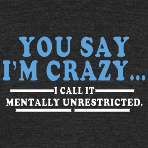You say im crazy I call It mentally unrestricted - Unisex Tri-Blend T-Shirt by American Apparel