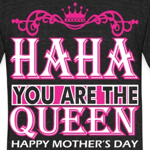 Haha You Are The Queen Happy Mothers Day - Unisex Tri-Blend T-Shirt by American Apparel