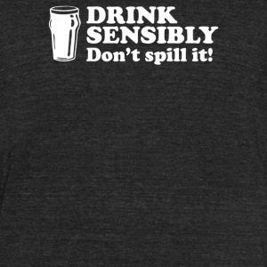 Drink Sensibly Don t Spill It - Unisex Tri-Blend T-Shirt by American Apparel