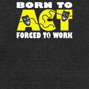 Born To Act Forced To Work - Unisex Tri-Blend T-Shirt by American Apparel