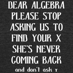 Dear algebra please stop asking us to find your x - Unisex Tri-Blend T-Shirt by American Apparel