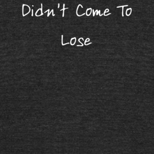 Didn t Come To Lose - Unisex Tri-Blend T-Shirt by American Apparel