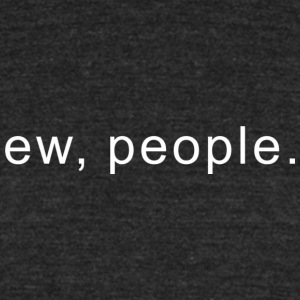 ew, people - Unisex Tri-Blend T-Shirt by American Apparel