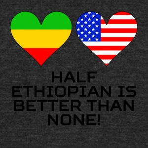 Half Ethiopian Is Better Than None - Unisex Tri-Blend T-Shirt by American Apparel