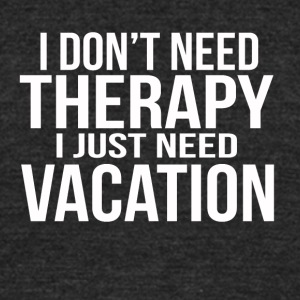 i dont need a therapy i just need my vacation - Unisex Tri-Blend T-Shirt by American Apparel