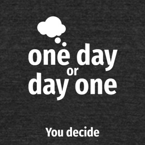 One day or Day one YOU decide - Unisex Tri-Blend T-Shirt by American Apparel