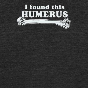 I Found This Humerus - Unisex Tri-Blend T-Shirt by American Apparel