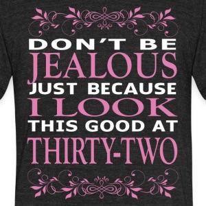 Dont be Jealous I look this good at thirty two - Unisex Tri-Blend T-Shirt by American Apparel