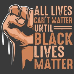 All lives can\'t matter until black lives matter