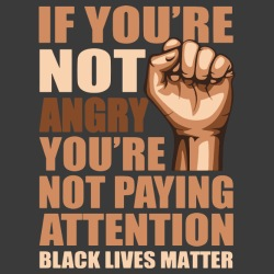 if you\'re not angry you\'re not paying attention - black lives matter