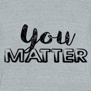 You Matter - Unisex Tri-Blend T-Shirt by American Apparel
