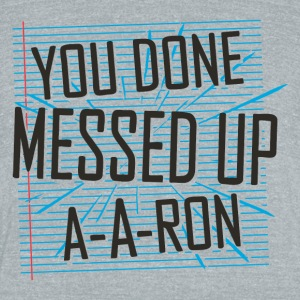 You Done Messed Up A-A-Ron - Unisex Tri-Blend T-Shirt by American Apparel