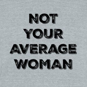 NOT YOUR AVERAGE WOMAN - Unisex Tri-Blend T-Shirt by American Apparel
