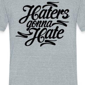 Haters Gonna Hate this - Unisex Tri-Blend T-Shirt by American Apparel
