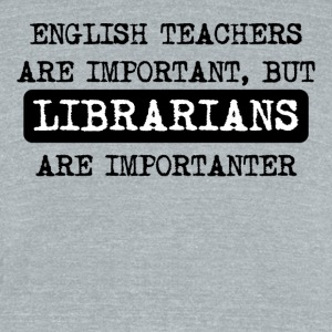 Librarians Are Importanter - Unisex Tri-Blend T-Shirt by American Apparel