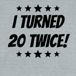 I Turned 20 Twice 40th Birthday - Unisex Tri-Blend T-Shirt by American Apparel